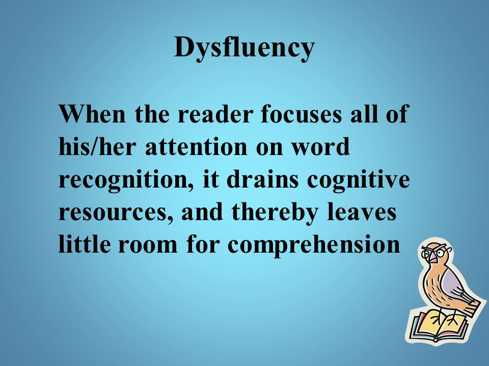 Dysfluency When the reader focuses all of his/her attention on word recognition, it drains cognitive resources, and thereby leaves little room for com