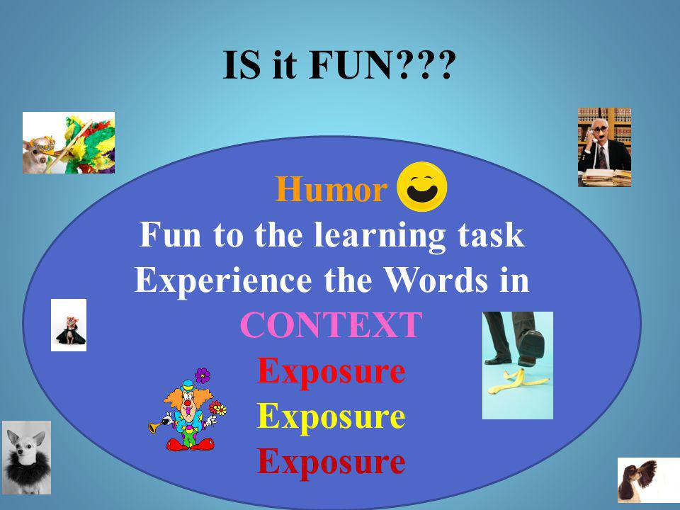 IS it FUN??? Humor Fun to the learning task Experience the Words in CONTEXT Exposure