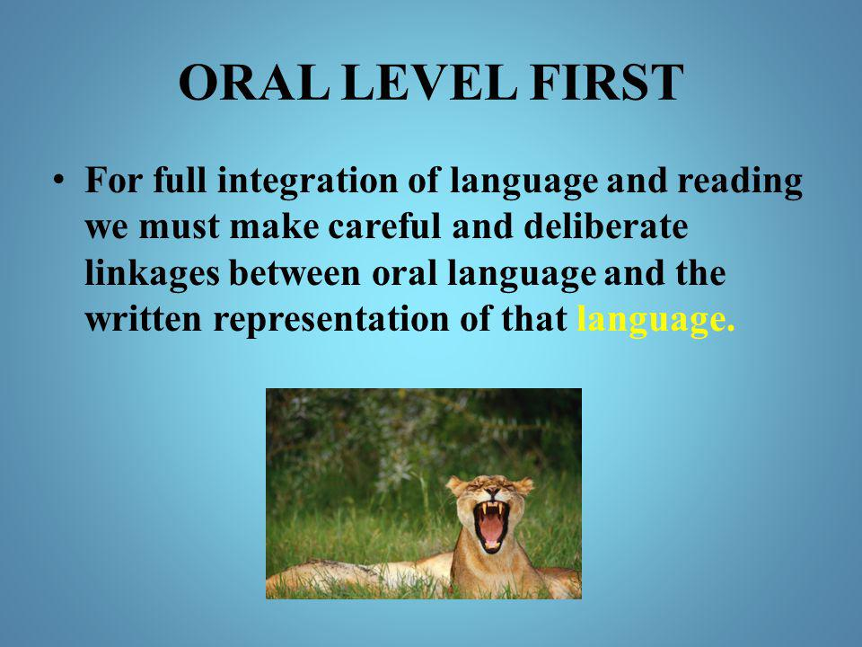 ORAL LEVEL FIRST For full integration of language and reading we must make careful and deliberate linkages between oral language and the written repre