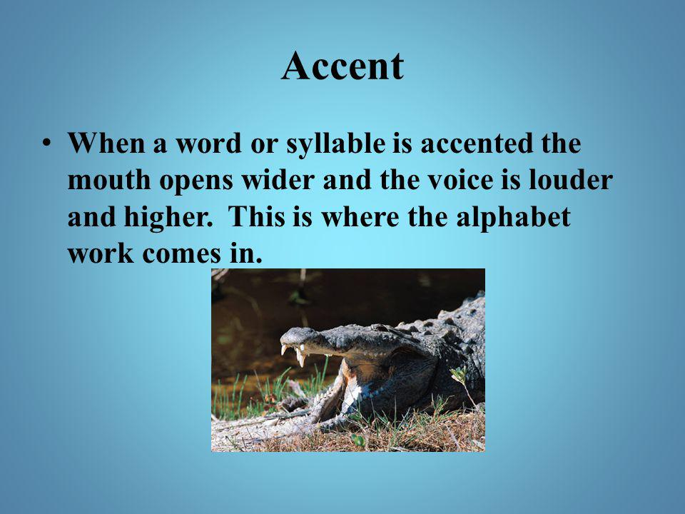 Accent When a word or syllable is accented the mouth opens wider and the voice is louder and higher. This is where the alphabet work comes in.