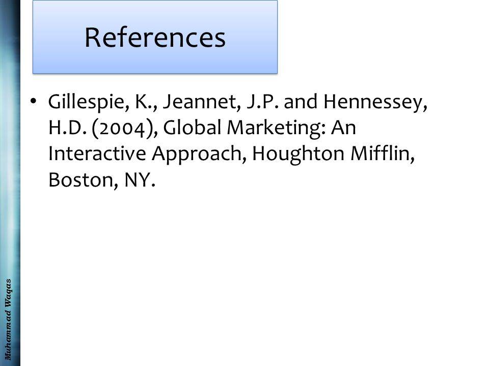 Muhammad Waqas References Gillespie, K., Jeannet, J.P. and Hennessey, H.D. (2004), Global Marketing: An Interactive Approach, Houghton Mifflin, Boston