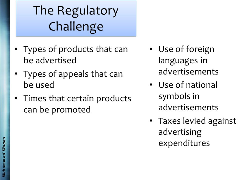 Muhammad Waqas The Regulatory Challenge Types of products that can be advertised Types of appeals that can be used Times that certain products can be promoted Use of foreign languages in advertisements Use of national symbols in advertisements Taxes levied against advertising expenditures