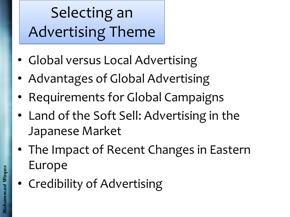 Muhammad Waqas Selecting an Advertising Theme Global versus Local Advertising Advantages of Global Advertising Requirements for Global Campaigns Land of the Soft Sell: Advertising in the Japanese Market The Impact of Recent Changes in Eastern Europe Credibility of Advertising