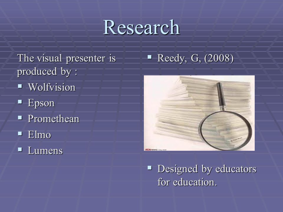 Research The visual presenter is produced by :  Wolfvision  Epson  Promethean  Elmo  Lumens  Reedy, G, (2008)  Designed by educators for education.