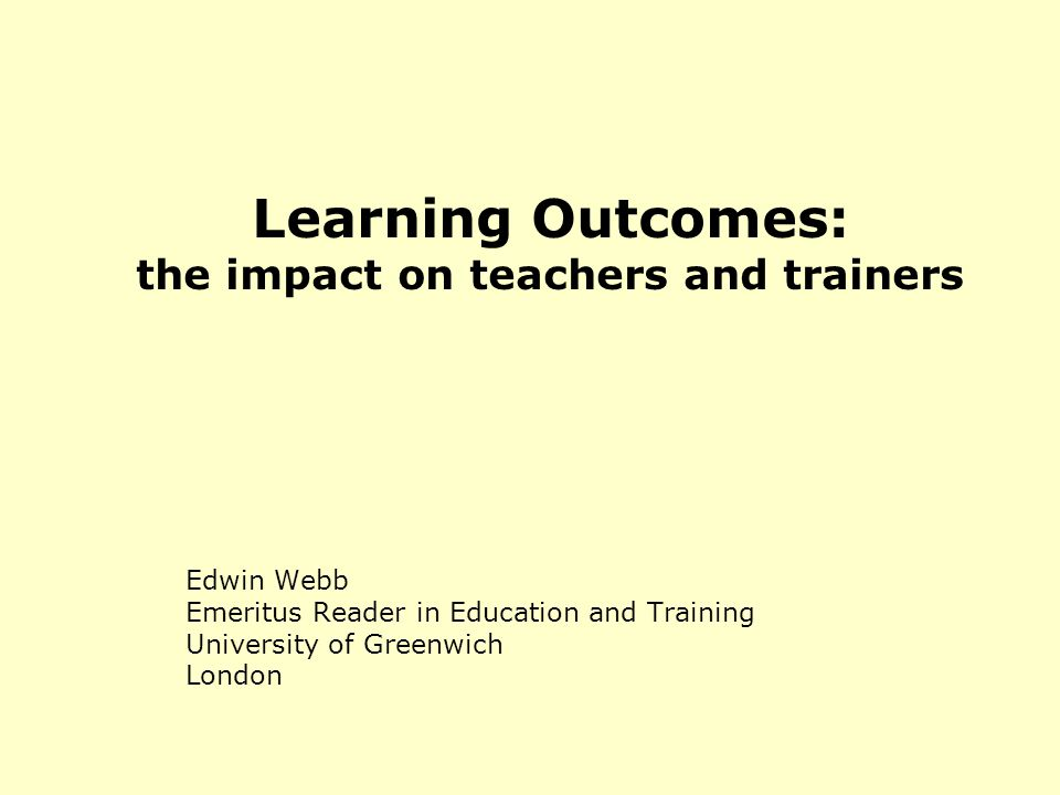 Learning Outcomes: the impact on teachers and trainers Edwin Webb Emeritus Reader in Education and Training University of Greenwich London