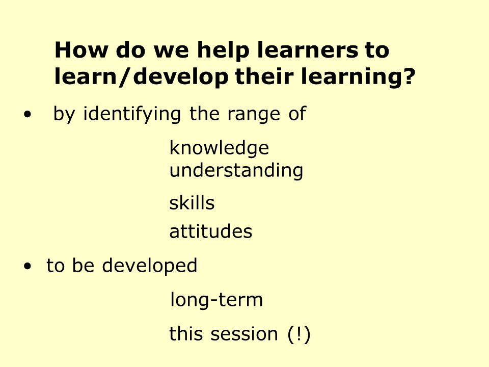 How do we help learners to learn/develop their learning.
