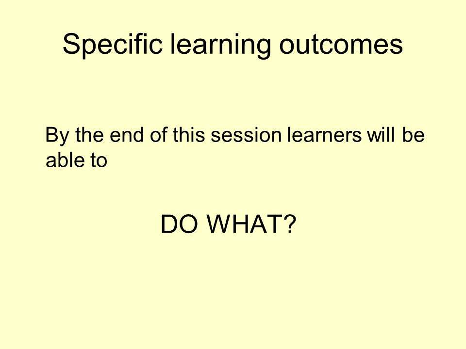 Specific learning outcomes By the end of this session learners will be able to DO WHAT