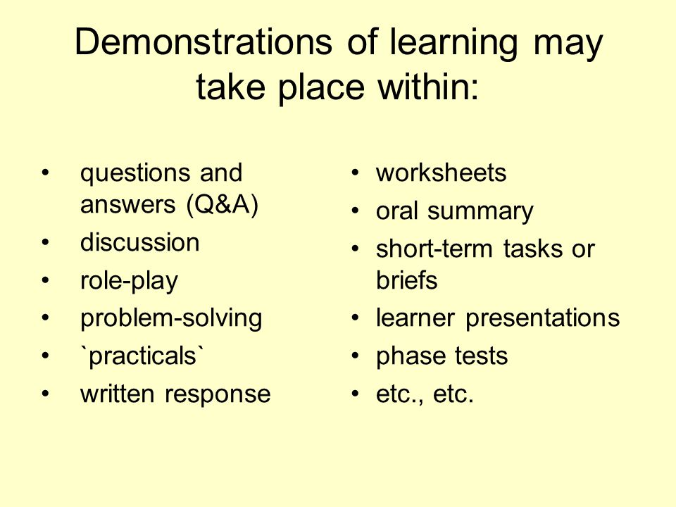 Demonstrations of learning may take place within: questions and answers (Q&A) discussion role-play problem-solving `practicals` written response worksheets oral summary short-term tasks or briefs learner presentations phase tests etc., etc.
