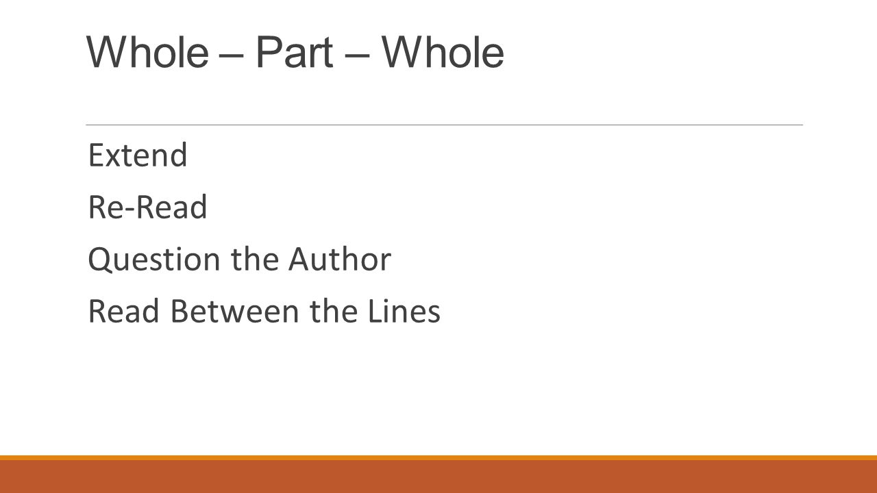 Whole – Part – Whole Extend Re-Read Question the Author Read Between the Lines