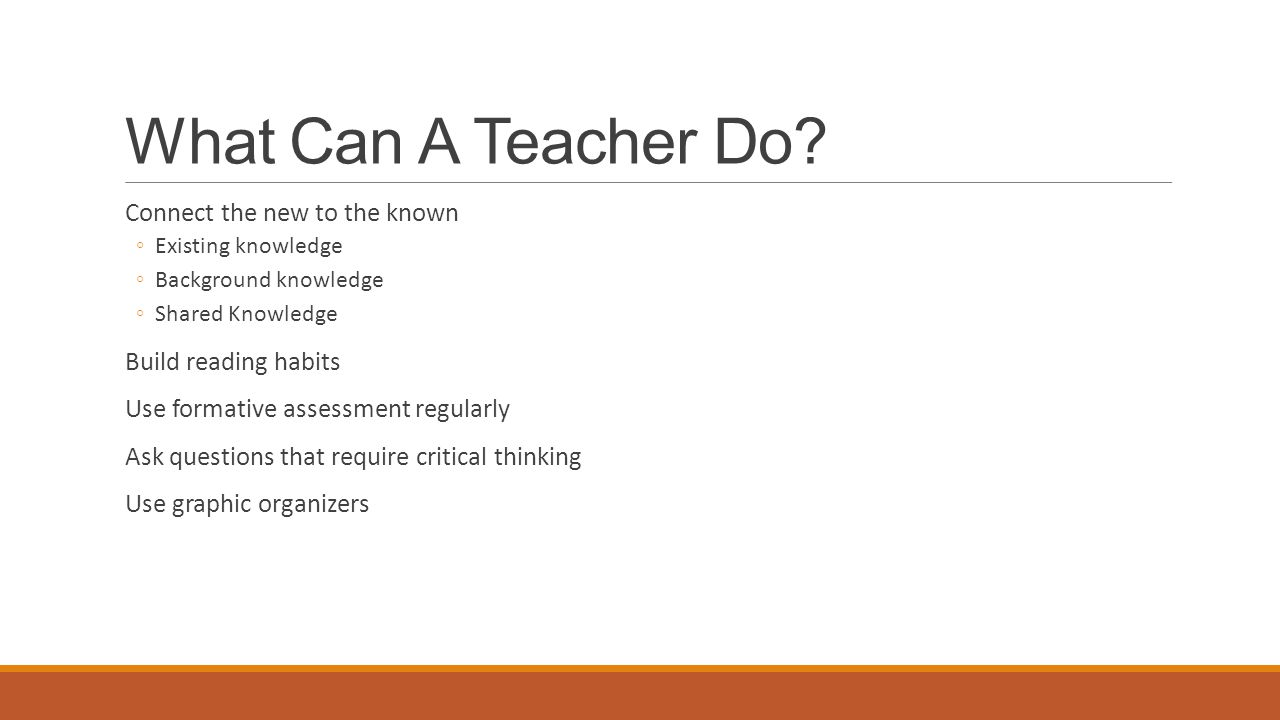 What Can A Teacher Do? Connect the new to the known ◦Existing knowledge ◦Background knowledge ◦Shared Knowledge Build reading habits Use formative ass