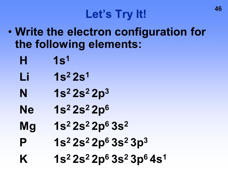 45 Electron Configurations 2p 4 Energy Level Sublevel Number of electrons in the sublevel 1s 2 2s 2 2p 6 3s 2 3p 6 4s 2 3d 10 4p 6 5s 2 4d 10 5p 6 6s 2 4f 14 … etc.