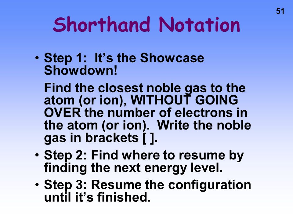 50 Shorthand Notation A way of abbreviating long electron configurations Since we are only concerned about the outermost electrons, we can skip to places we know are completely full (noble gases), and then finish the configuration