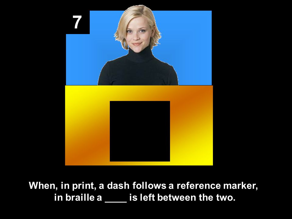 7 When, in print, a dash follows a reference marker, in braille a ____ is left between the two.