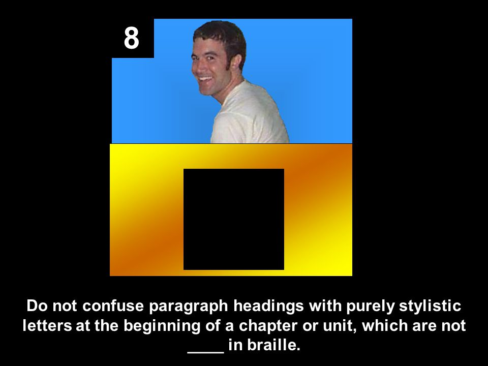 8 Do not confuse paragraph headings with purely stylistic letters at the beginning of a chapter or unit, which are not ____ in braille.