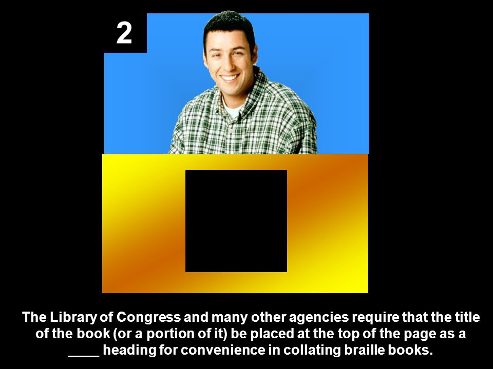 2 The Library of Congress and many other agencies require that the title of the book (or a portion of it) be placed at the top of the page as a ____ heading for convenience in collating braille books.
