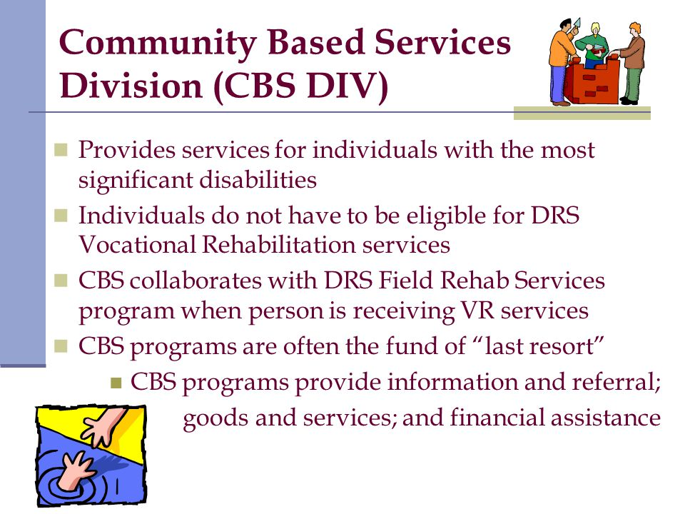 Community Based Services Division (CBS DIV) Provides services for individuals with the most significant disabilities Individuals do not have to be eligible for DRS Vocational Rehabilitation services CBS collaborates with DRS Field Rehab Services program when person is receiving VR services CBS programs are often the fund of last resort CBS programs provide information and referral; goods and services; and financial assistance