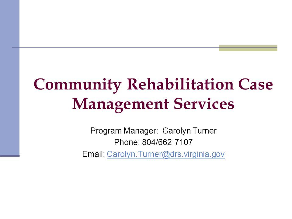 Community Rehabilitation Case Management Services Program Manager: Carolyn Turner Phone: 804/662-7107 Email: Carolyn.Turner@drs.virginia.govCarolyn.Turner@drs.virginia.gov