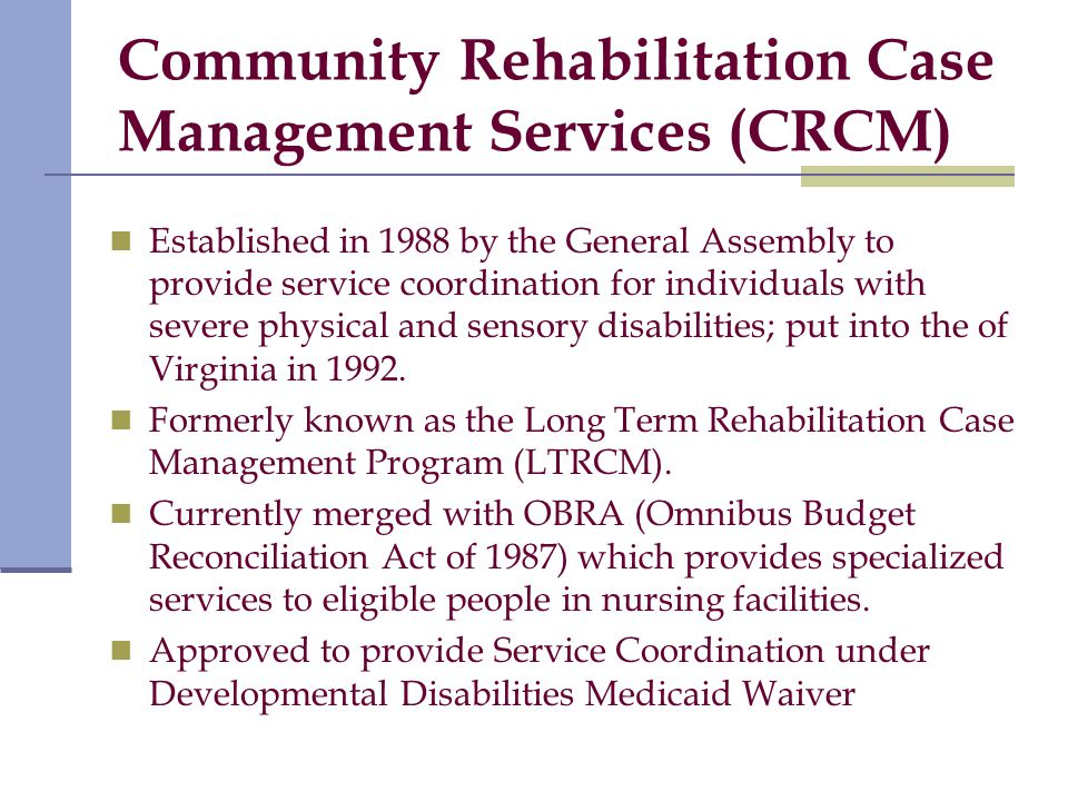 Community Rehabilitation Case Management Services (CRCM) Established in 1988 by the General Assembly to provide service coordination for individuals with severe physical and sensory disabilities; put into the of Virginia in 1992.