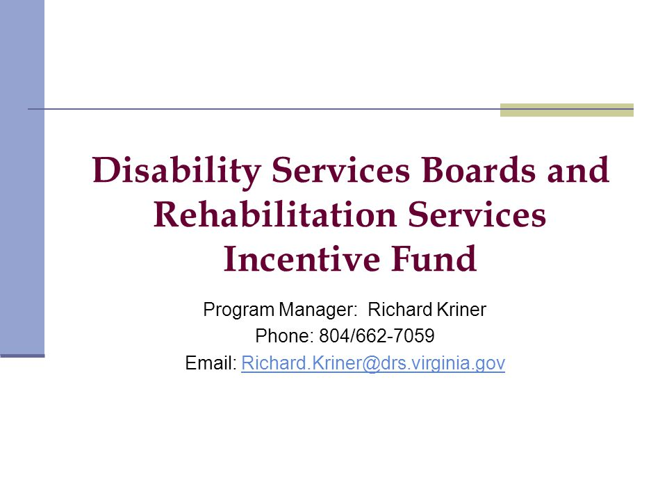 Disability Services Boards and Rehabilitation Services Incentive Fund Program Manager: Richard Kriner Phone: 804/662-7059 Email: Richard.Kriner@drs.virginia.govRichard.Kriner@drs.virginia.gov