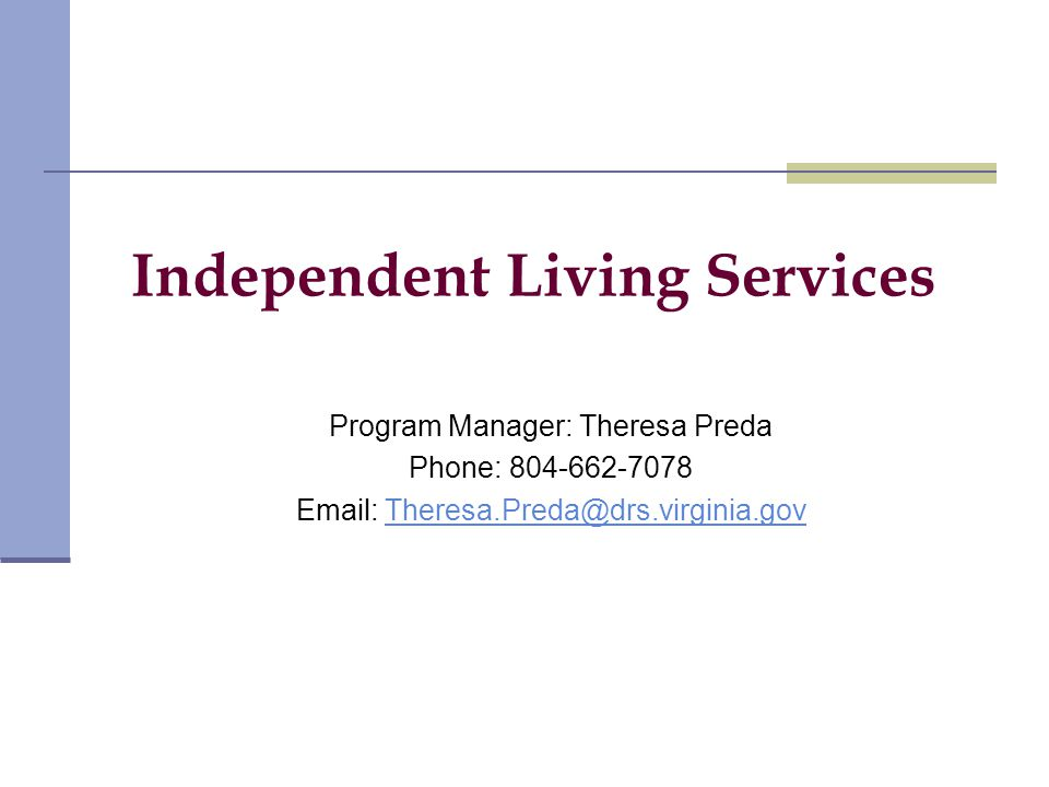 Independent Living Services Program Manager: Theresa Preda Phone: 804-662-7078 Email: Theresa.Preda@drs.virginia.govTheresa.Preda@drs.virginia.gov