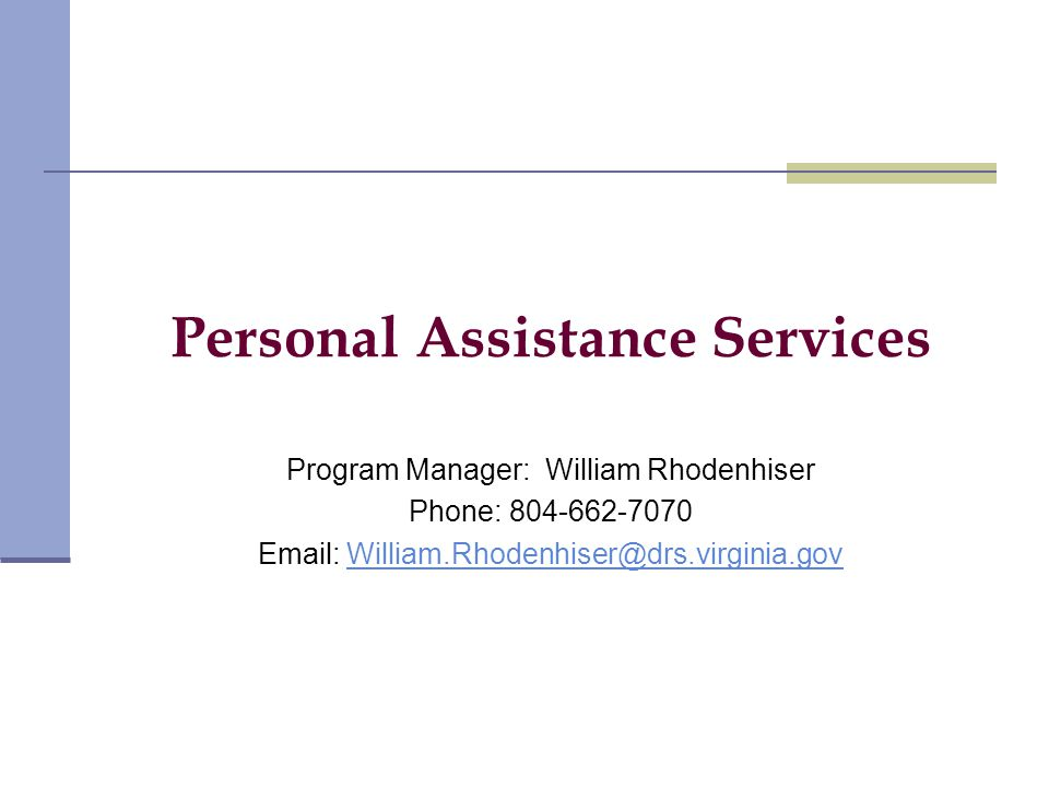 Personal Assistance Services Program Manager: William Rhodenhiser Phone: 804-662-7070 Email: William.Rhodenhiser@drs.virginia.govWilliam.Rhodenhiser@drs.virginia.gov