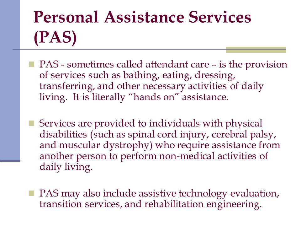 Personal Assistance Services (PAS) PAS - sometimes called attendant care – is the provision of services such as bathing, eating, dressing, transferring, and other necessary activities of daily living.