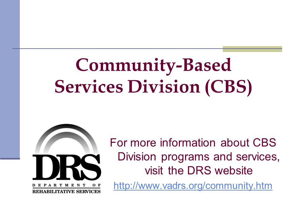 Community-Based Services Division (CBS) For more information about CBS Division programs and services, visit the DRS website http://www.vadrs.org/community.htm