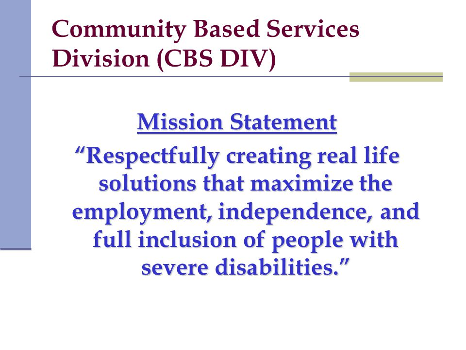 Community Based Services Division (CBS DIV) Mission Statement Respectfully creating real life solutions that maximize the employment, independence, and full inclusion of people with severe disabilities.