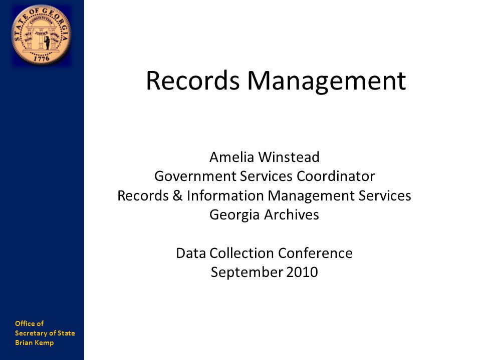 Office of Secretary of State Brian Kemp Records Management Amelia Winstead Government Services Coordinator Records & Information Management Services Georgia Archives Data Collection Conference September 2010