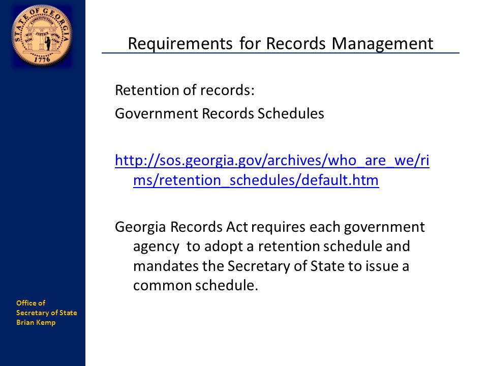 Office of Secretary of State Brian Kemp Retention of records: Government Records Schedules http://sos.georgia.gov/archives/who_are_we/ri ms/retention_schedules/default.htm Georgia Records Act requires each government agency to adopt a retention schedule and mandates the Secretary of State to issue a common schedule.