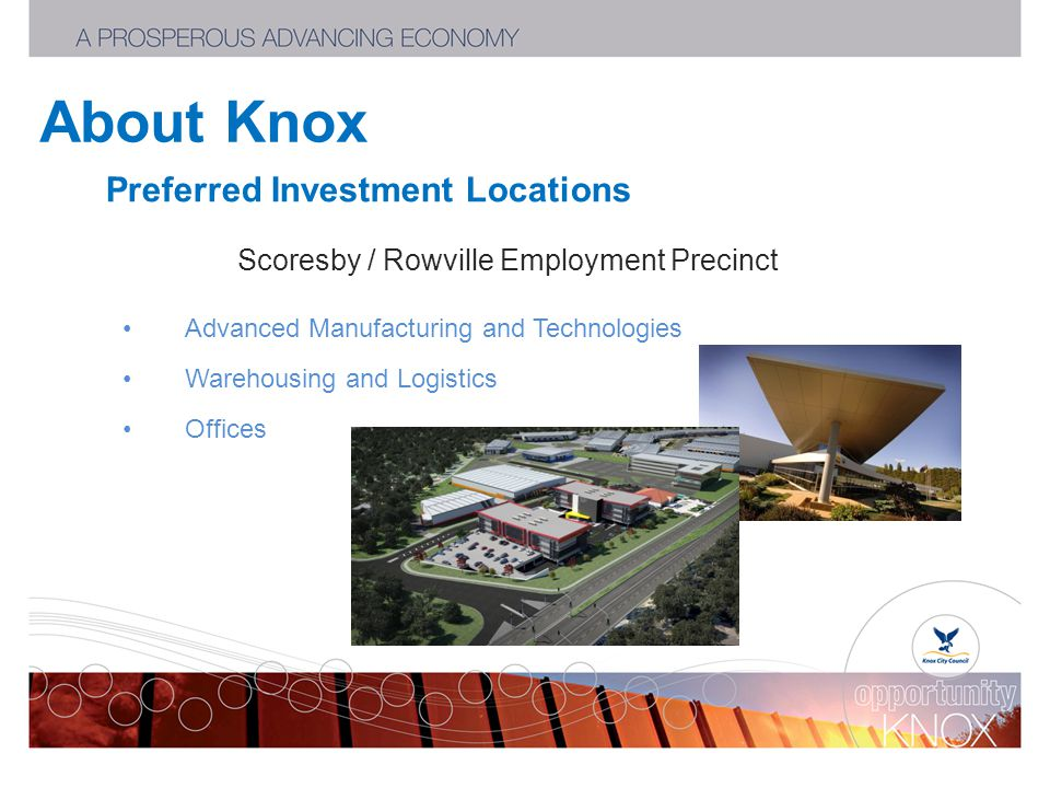 About Knox Preferred Investment Locations Scoresby / Rowville Employment Precinct Advanced Manufacturing and Technologies Warehousing and Logistics Offices