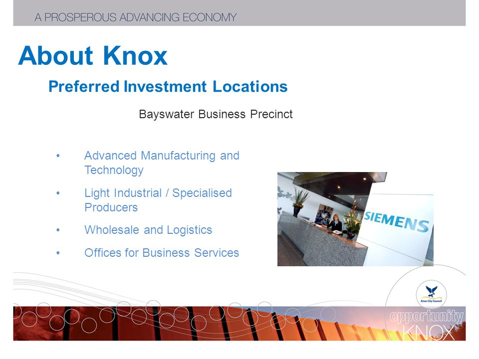 About Knox Preferred Investment Locations Bayswater Business Precinct Advanced Manufacturing and Technology Light Industrial / Specialised Producers Wholesale and Logistics Offices for Business Services