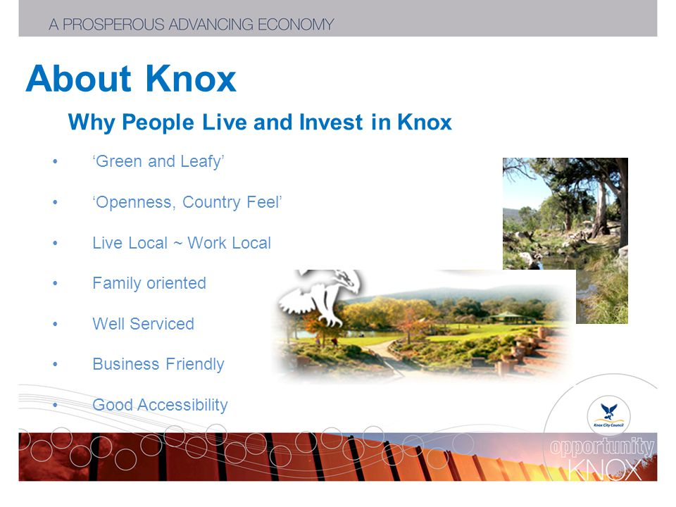 About Knox Why People Live and Invest in Knox 'Green and Leafy' 'Openness, Country Feel' Live Local ~ Work Local Family oriented Well Serviced Business Friendly Good Accessibility