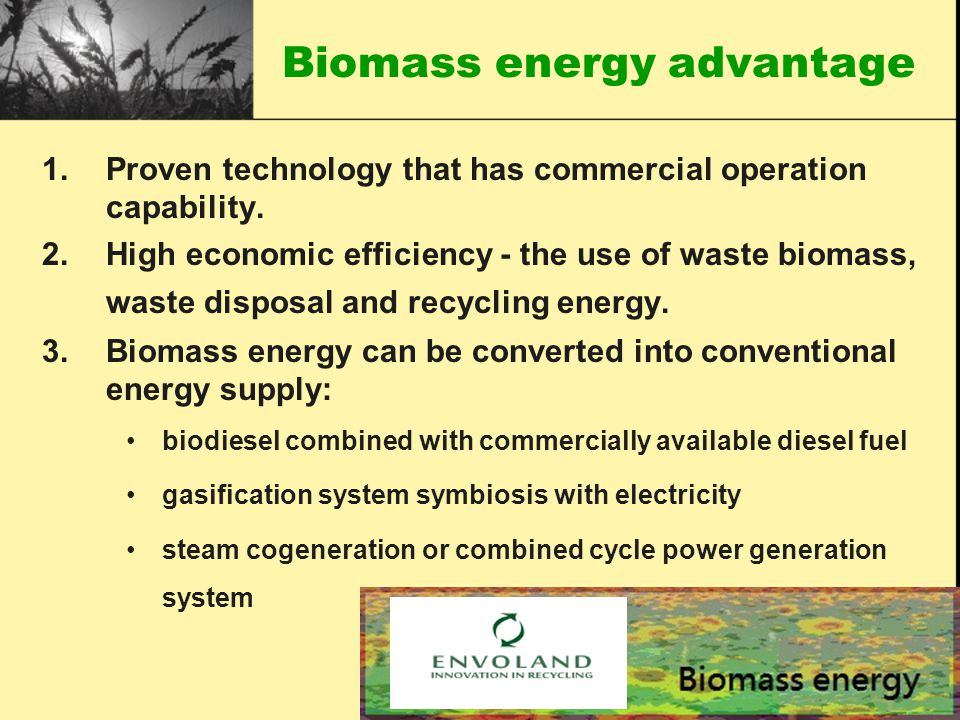 Biomass energy advantage 1.Proven technology that has commercial operation capability.