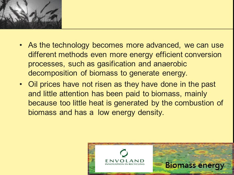 As the technology becomes more advanced, we can use different methods even more energy efficient conversion processes, such as gasification and anaerobic decomposition of biomass to generate energy.