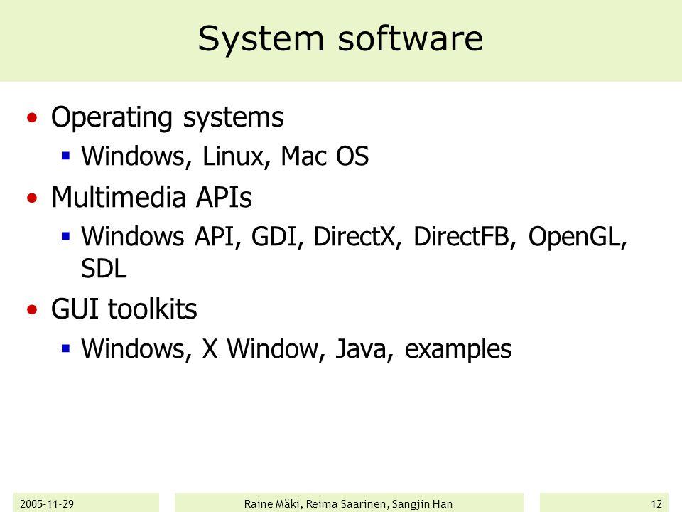 2005-11-29Raine Mäki, Reima Saarinen, Sangjin Han12 System software Operating systems  Windows, Linux, Mac OS Multimedia APIs  Windows API, GDI, DirectX, DirectFB, OpenGL, SDL GUI toolkits  Windows, X Window, Java, examples
