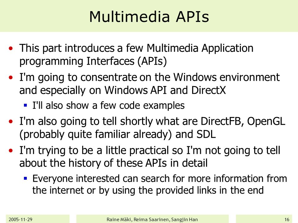 2005-11-29Raine Mäki, Reima Saarinen, Sangjin Han16 Multimedia APIs This part introduces a few Multimedia Application programming Interfaces (APIs) I m going to consentrate on the Windows environment and especially on Windows API and DirectX  I ll also show a few code examples I m also going to tell shortly what are DirectFB, OpenGL (probably quite familiar already) and SDL I m trying to be a little practical so I m not going to tell about the history of these APIs in detail  Everyone interested can search for more information from the internet or by using the provided links in the end