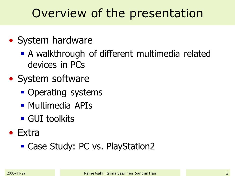 2005-11-29Raine Mäki, Reima Saarinen, Sangjin Han2 Overview of the presentation System hardware  A walkthrough of different multimedia related devices in PCs System software  Operating systems  Multimedia APIs  GUI toolkits Extra  Case Study: PC vs.