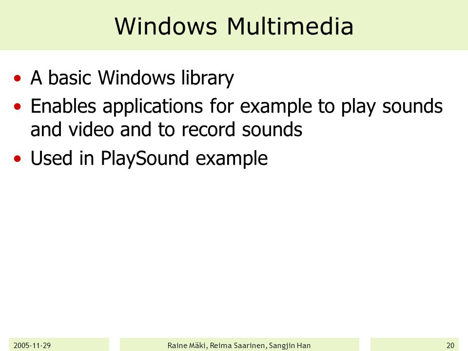 2005-11-29Raine Mäki, Reima Saarinen, Sangjin Han20 Windows Multimedia A basic Windows library Enables applications for example to play sounds and video and to record sounds Used in PlaySound example