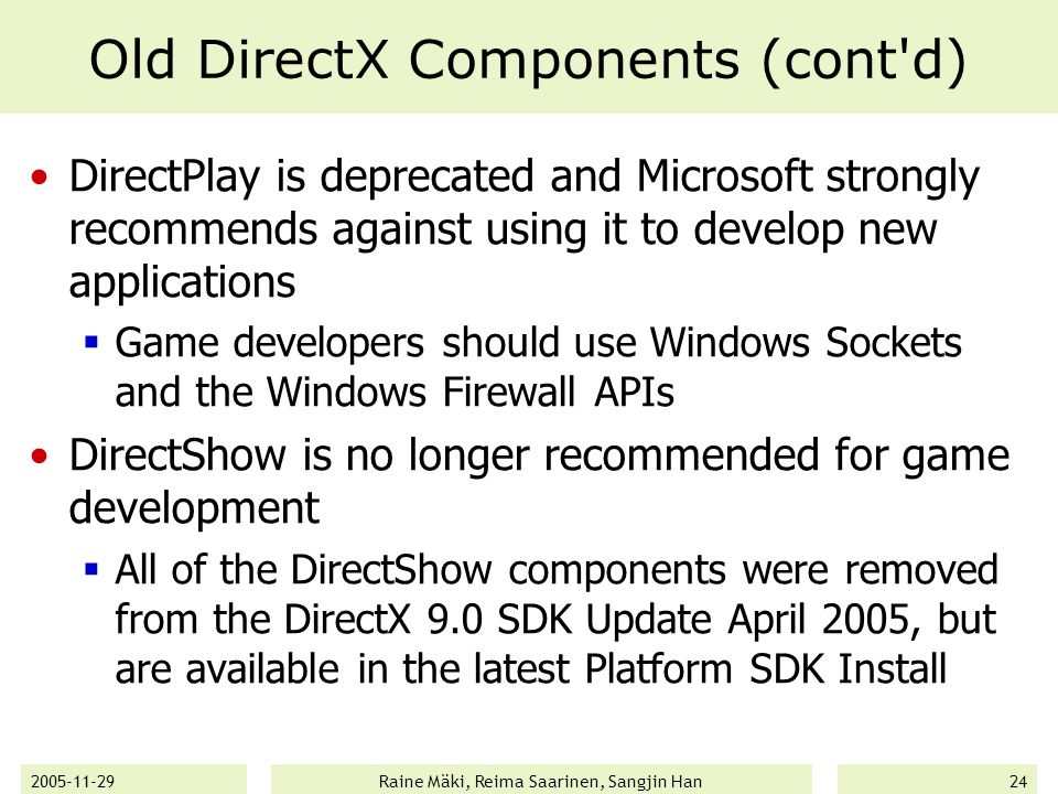 2005-11-29Raine Mäki, Reima Saarinen, Sangjin Han24 Old DirectX Components (cont d) DirectPlay is deprecated and Microsoft strongly recommends against using it to develop new applications  Game developers should use Windows Sockets and the Windows Firewall APIs DirectShow is no longer recommended for game development  All of the DirectShow components were removed from the DirectX 9.0 SDK Update April 2005, but are available in the latest Platform SDK Install
