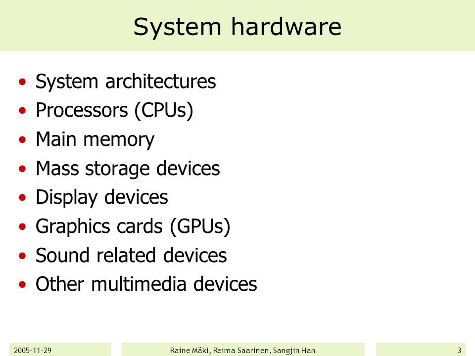 2005-11-29Raine Mäki, Reima Saarinen, Sangjin Han3 System hardware System architectures Processors (CPUs) Main memory Mass storage devices Display devices Graphics cards (GPUs) Sound related devices Other multimedia devices