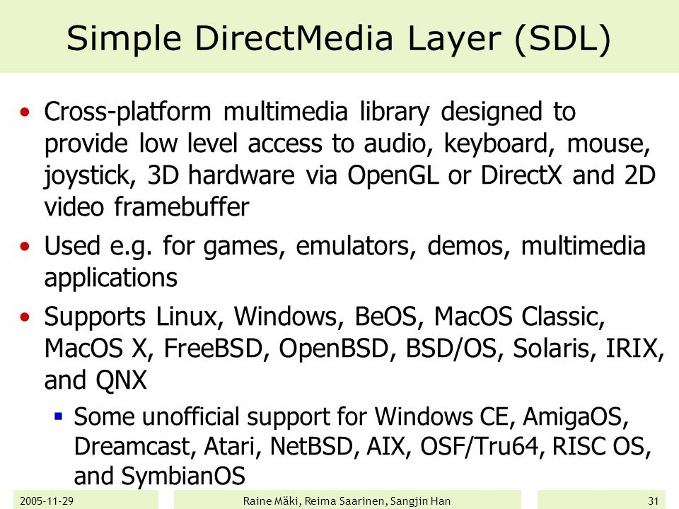 2005-11-29Raine Mäki, Reima Saarinen, Sangjin Han31 Simple DirectMedia Layer (SDL) Cross-platform multimedia library designed to provide low level access to audio, keyboard, mouse, joystick, 3D hardware via OpenGL or DirectX and 2D video framebuffer Used e.g.