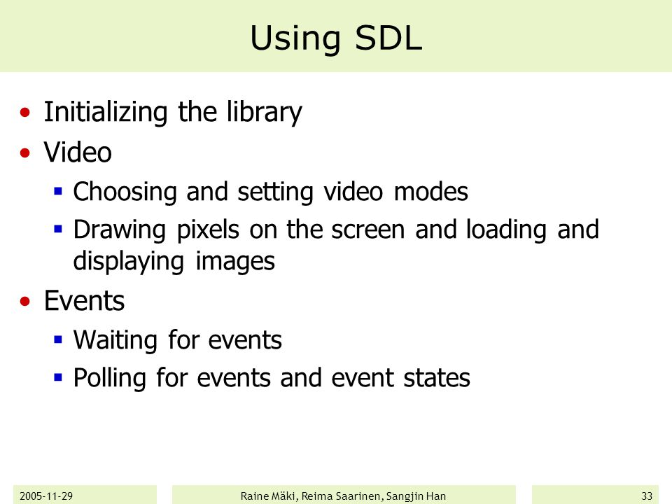 2005-11-29Raine Mäki, Reima Saarinen, Sangjin Han33 Using SDL Initializing the library Video  Choosing and setting video modes  Drawing pixels on the screen and loading and displaying images Events  Waiting for events  Polling for events and event states