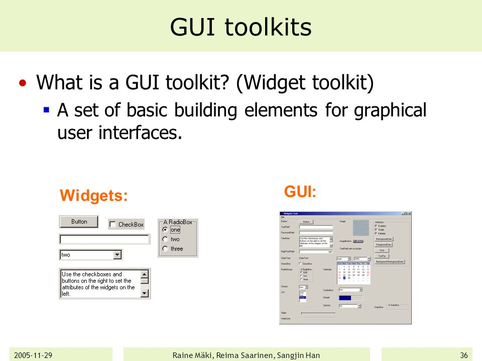 2005-11-29Raine Mäki, Reima Saarinen, Sangjin Han36 GUI toolkits What is a GUI toolkit? (Widget toolkit)  A set of basic building elements for graphi