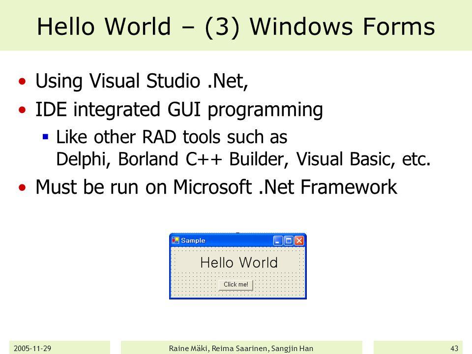 2005-11-29Raine Mäki, Reima Saarinen, Sangjin Han43 Hello World – (3) Windows Forms Using Visual Studio.Net, IDE integrated GUI programming  Like other RAD tools such as Delphi, Borland C++ Builder, Visual Basic, etc.