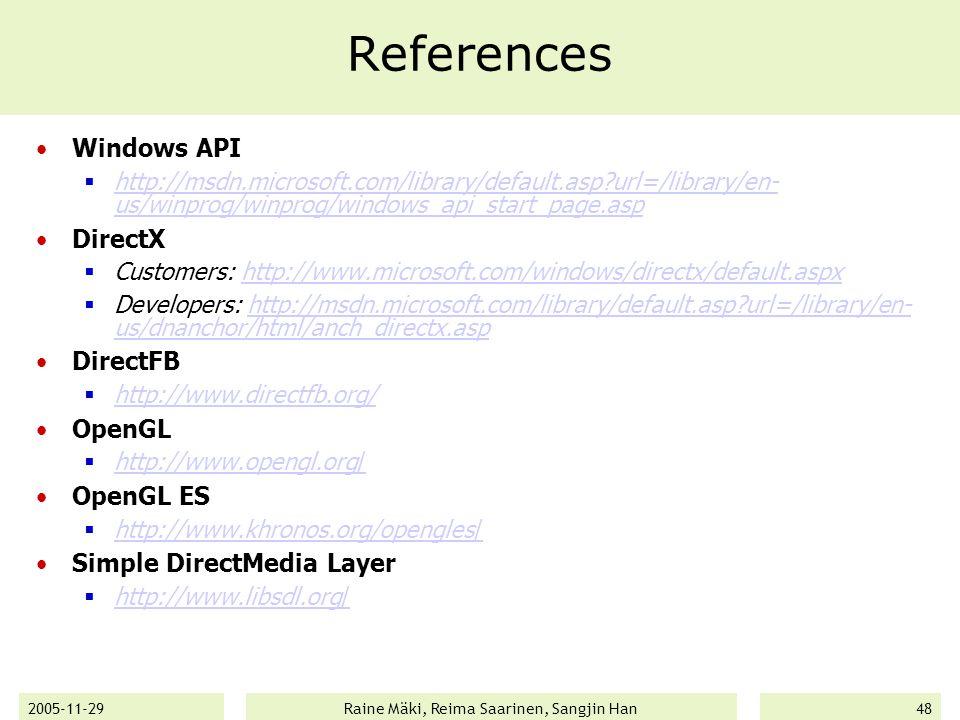 2005-11-29Raine Mäki, Reima Saarinen, Sangjin Han48 References Windows API  http://msdn.microsoft.com/library/default.asp url=/library/en- us/winprog/winprog/windows_api_start_page.asp http://msdn.microsoft.com/library/default.asp url=/library/en- us/winprog/winprog/windows_api_start_page.asp DirectX  Customers: http://www.microsoft.com/windows/directx/default.aspxhttp://www.microsoft.com/windows/directx/default.aspx  Developers: http://msdn.microsoft.com/library/default.asp url=/library/en- us/dnanchor/html/anch_directx.asphttp://msdn.microsoft.com/library/default.asp url=/library/en- us/dnanchor/html/anch_directx.asp DirectFB  http://www.directfb.org/ http://www.directfb.org/ OpenGL  http://www.opengl.org/ http://www.opengl.org/ OpenGL ES  http://www.khronos.org/opengles/ http://www.khronos.org/opengles/ Simple DirectMedia Layer  http://www.libsdl.org/ http://www.libsdl.org/