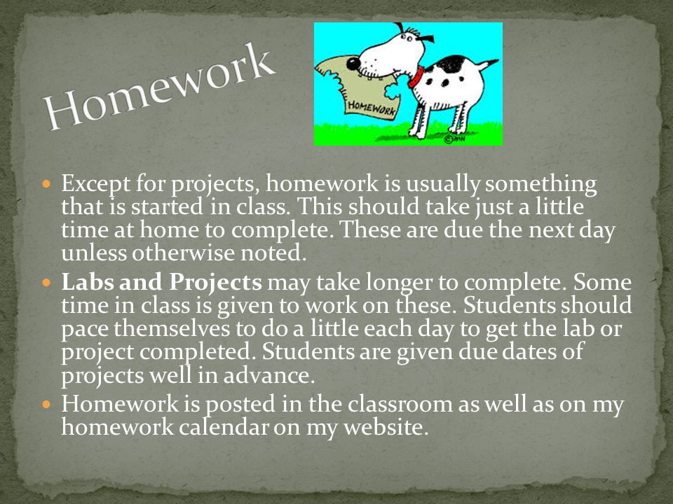 Except for projects, homework is usually something that is started in class.