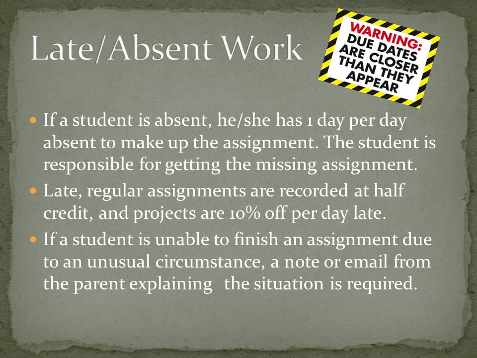 If a student is absent, he/she has 1 day per day absent to make up the assignment.