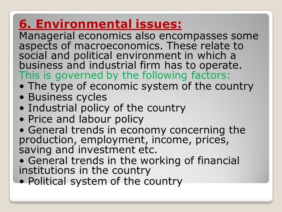 6. Environmental issues: Managerial economics also encompasses some aspects of macroeconomics. These relate to social and political environment in whi