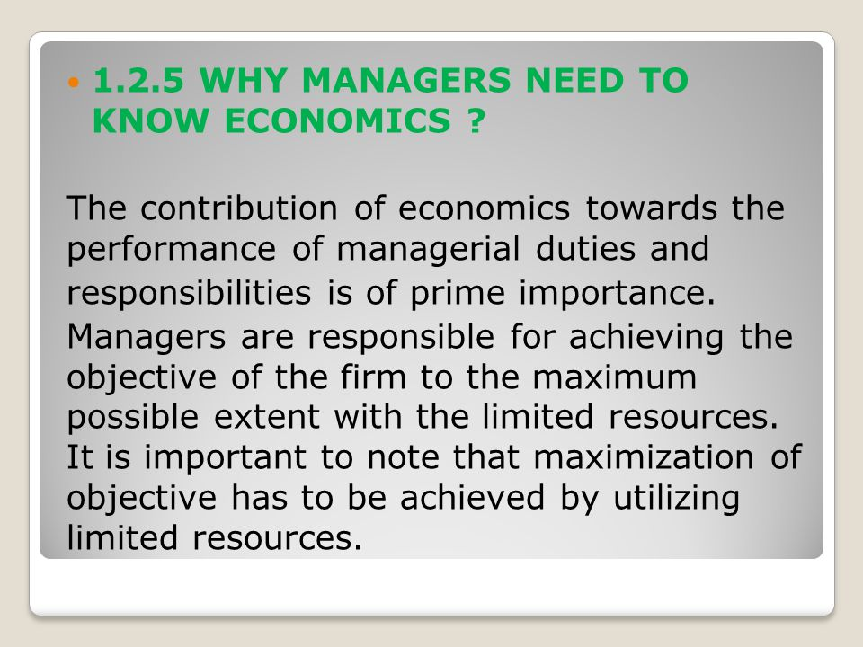 1.2.5 WHY MANAGERS NEED TO KNOW ECONOMICS ? The contribution of economics towards the performance of managerial duties and responsibilities is of prim